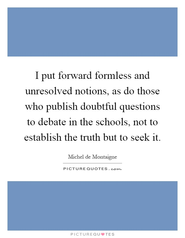 I put forward formless and unresolved notions, as do those who publish doubtful questions to debate in the schools, not to establish the truth but to seek it Picture Quote #1