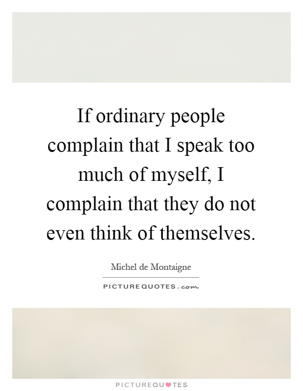 If ordinary people complain that I speak too much of myself, I complain that they do not even think of themselves Picture Quote #1