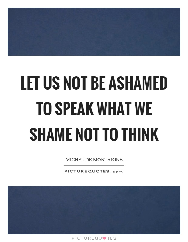 Let us not be ashamed to speak what we shame not to think Picture Quote #1