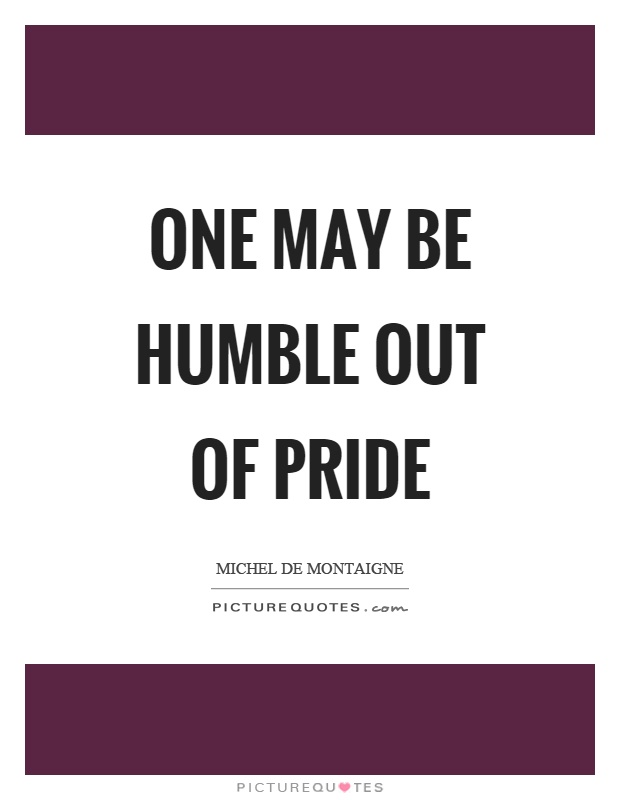 One may be humble out of pride Picture Quote #1