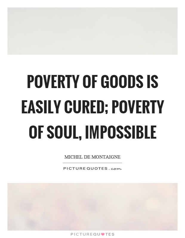 Poverty of goods is easily cured; poverty of soul, impossible Picture Quote #1