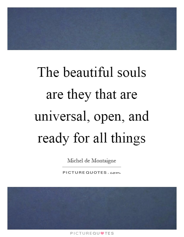 The beautiful souls are they that are universal, open, and ready for all things Picture Quote #1