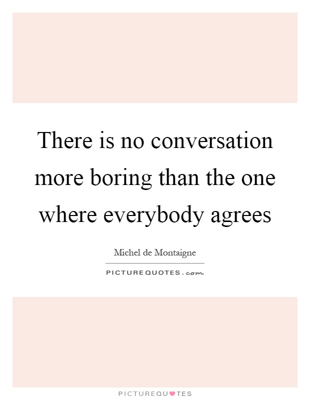There is no conversation more boring than the one where everybody agrees Picture Quote #1