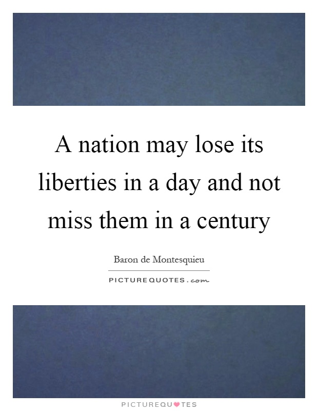 A nation may lose its liberties in a day and not miss them in a century Picture Quote #1