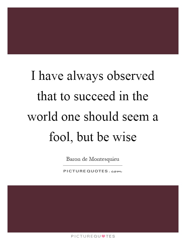I have always observed that to succeed in the world one should seem a fool, but be wise Picture Quote #1