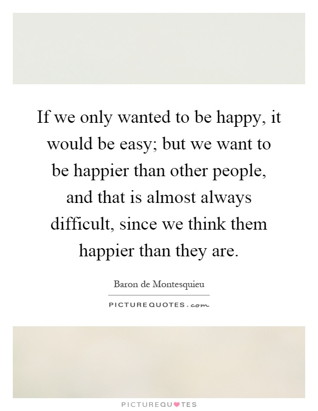 If we only wanted to be happy, it would be easy; but we want to be happier than other people, and that is almost always difficult, since we think them happier than they are Picture Quote #1