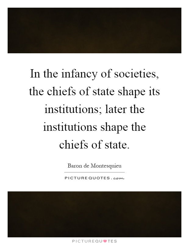 In the infancy of societies, the chiefs of state shape its institutions; later the institutions shape the chiefs of state Picture Quote #1