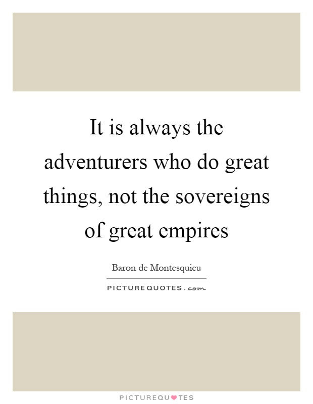 It is always the adventurers who do great things, not the sovereigns of great empires Picture Quote #1