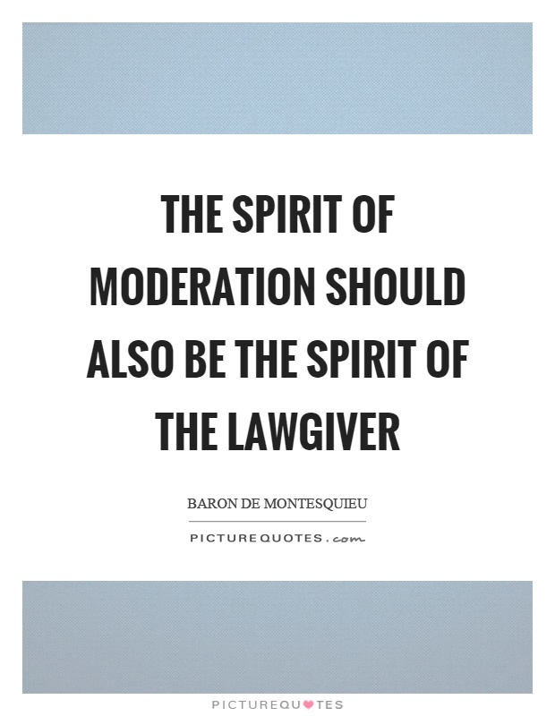 The spirit of moderation should also be the spirit of the lawgiver Picture Quote #1