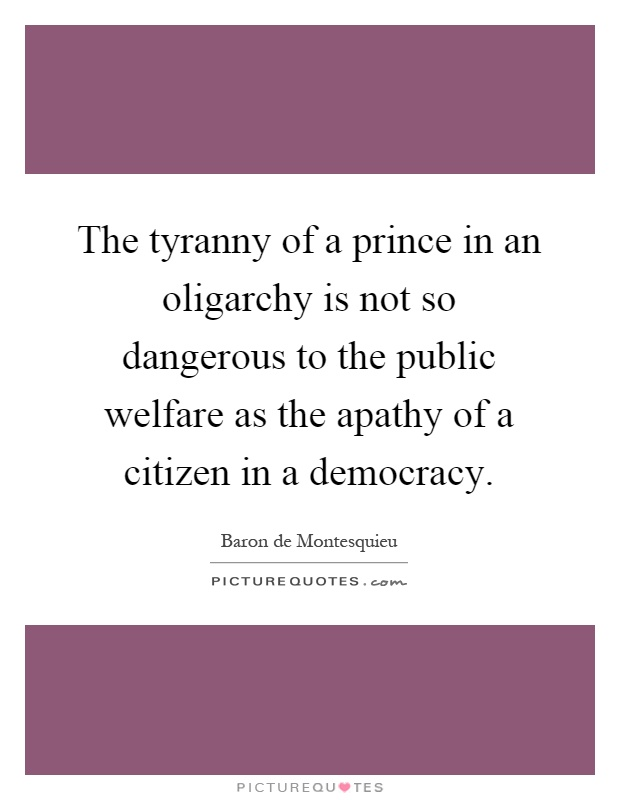 The tyranny of a prince in an oligarchy is not so dangerous to the public welfare as the apathy of a citizen in a democracy Picture Quote #1