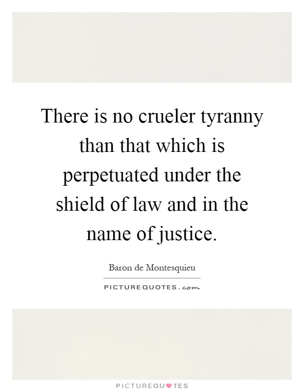 There is no crueler tyranny than that which is perpetuated under the shield of law and in the name of justice Picture Quote #1