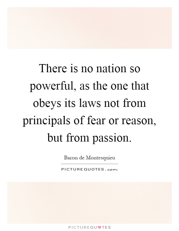 There is no nation so powerful, as the one that obeys its laws not from principals of fear or reason, but from passion Picture Quote #1