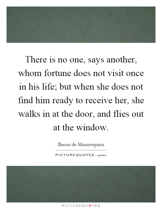 There is no one, says another, whom fortune does not visit once in his life; but when she does not find him ready to receive her, she walks in at the door, and flies out at the window Picture Quote #1
