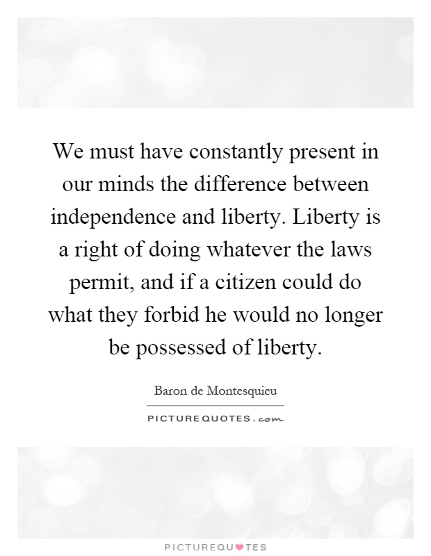 We must have constantly present in our minds the difference between independence and liberty. Liberty is a right of doing whatever the laws permit, and if a citizen could do what they forbid he would no longer be possessed of liberty Picture Quote #1