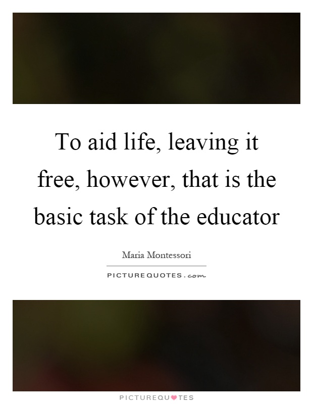 To aid life, leaving it free, however, that is the basic task of the educator Picture Quote #1