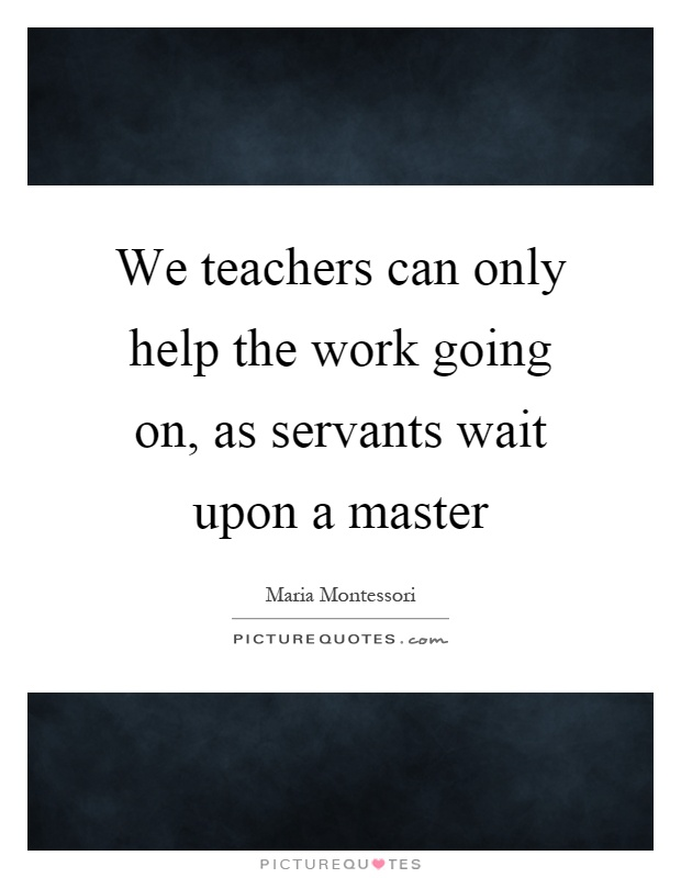 We teachers can only help the work going on, as servants wait upon a master Picture Quote #1