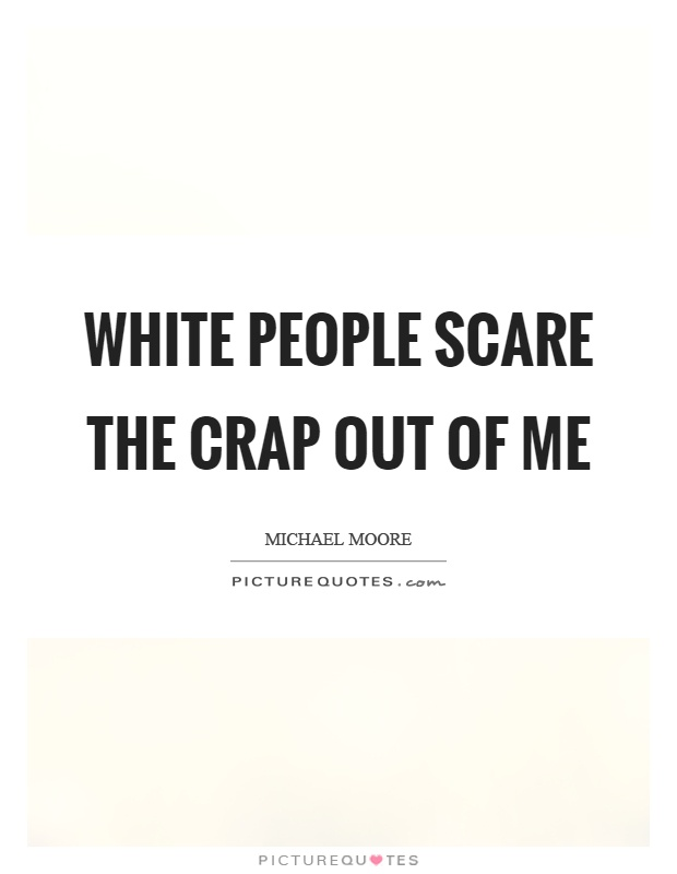 White people scare the crap out of me Picture Quote #1
