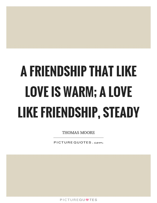 A friendship that like love is warm; A love like friendship, steady Picture Quote #1
