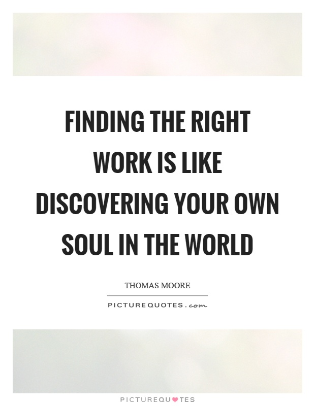 Finding the right work is like discovering your own soul in the world Picture Quote #1