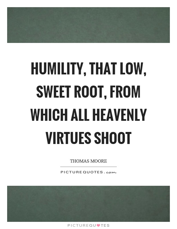 Humility, that low, sweet root, from which all heavenly virtues shoot Picture Quote #1