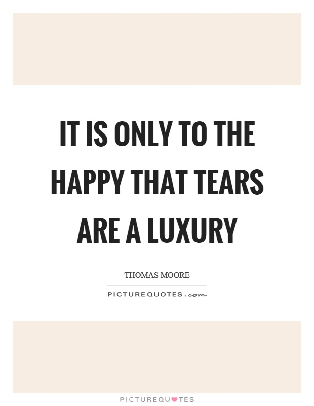 It is only to the happy that tears are a luxury Picture Quote #1