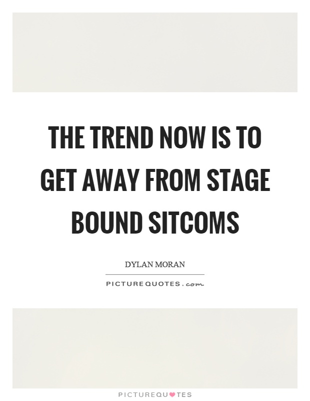 The trend now is to get away from stage bound sitcoms Picture Quote #1