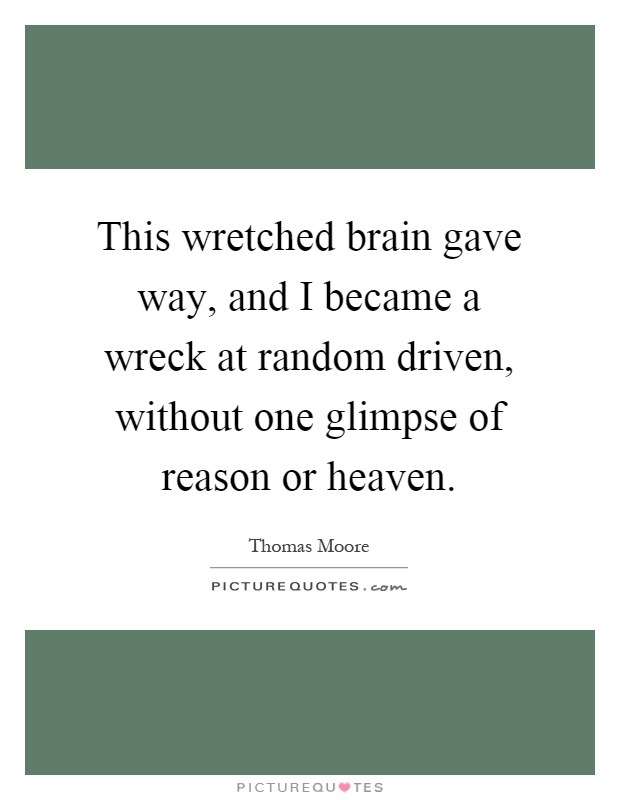 This wretched brain gave way, and I became a wreck at random driven, without one glimpse of reason or heaven Picture Quote #1