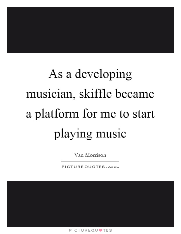 As a developing musician, skiffle became a platform for me to start playing music Picture Quote #1