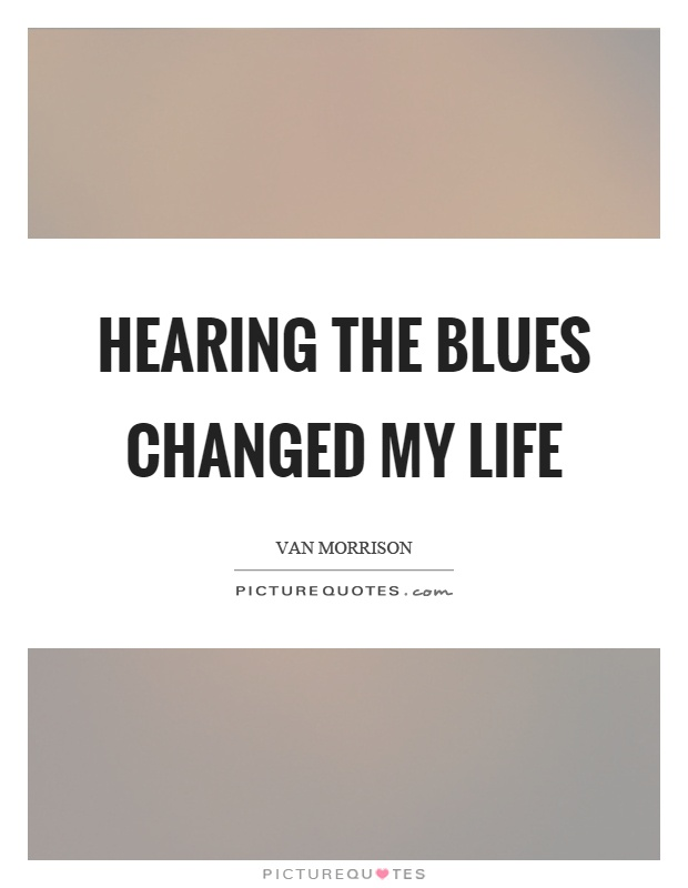 Hearing the blues changed my life Picture Quote #1