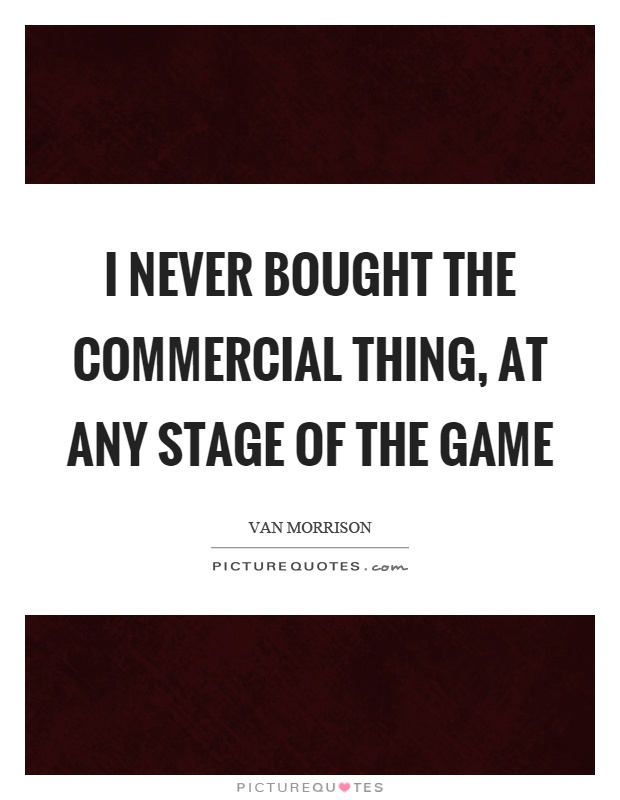 I never bought the commercial thing, at any stage of the game Picture Quote #1