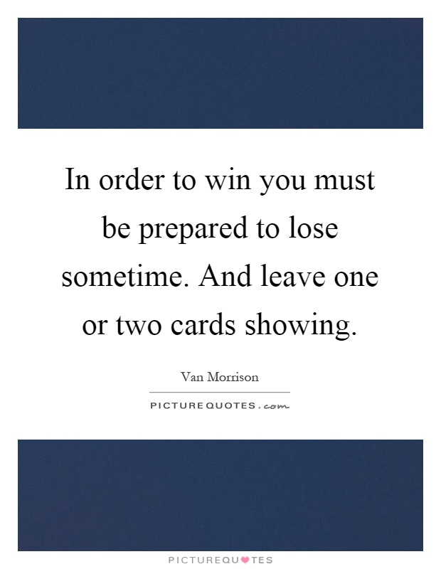 In order to win you must be prepared to lose sometime. And leave one or two cards showing Picture Quote #1