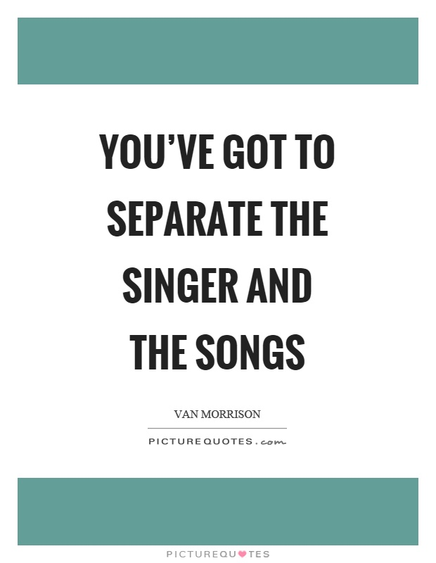 You've got to separate the singer and the songs Picture Quote #1