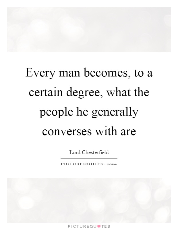 Every man becomes, to a certain degree, what the people he generally converses with are Picture Quote #1