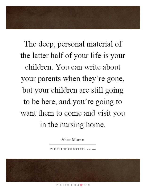 The deep, personal material of the latter half of your life is your children. You can write about your parents when they're gone, but your children are still going to be here, and you're going to want them to come and visit you in the nursing home Picture Quote #1