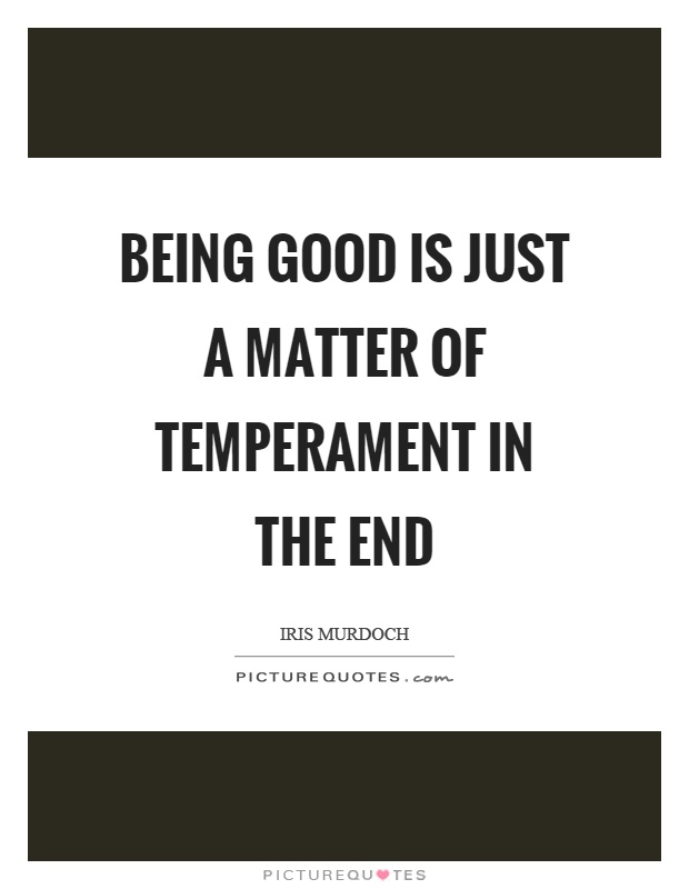 Being good is just a matter of temperament in the end Picture Quote #1