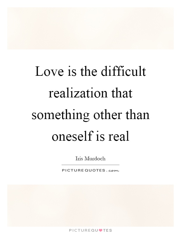 Love is the difficult realization that something other than oneself is real Picture Quote #1