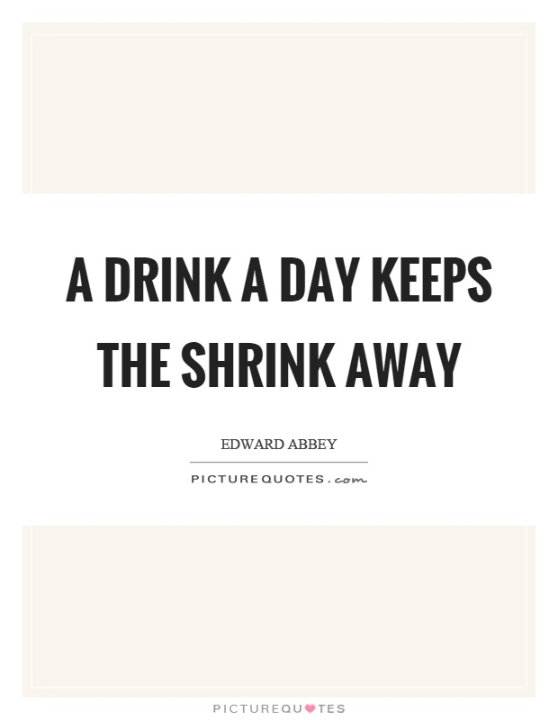 A drink a day keeps the shrink away Picture Quote #1