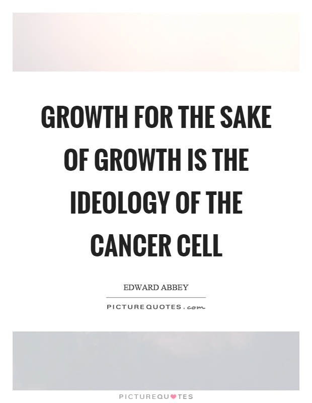 Growth for the sake of growth is the ideology of the cancer cell Picture Quote #1