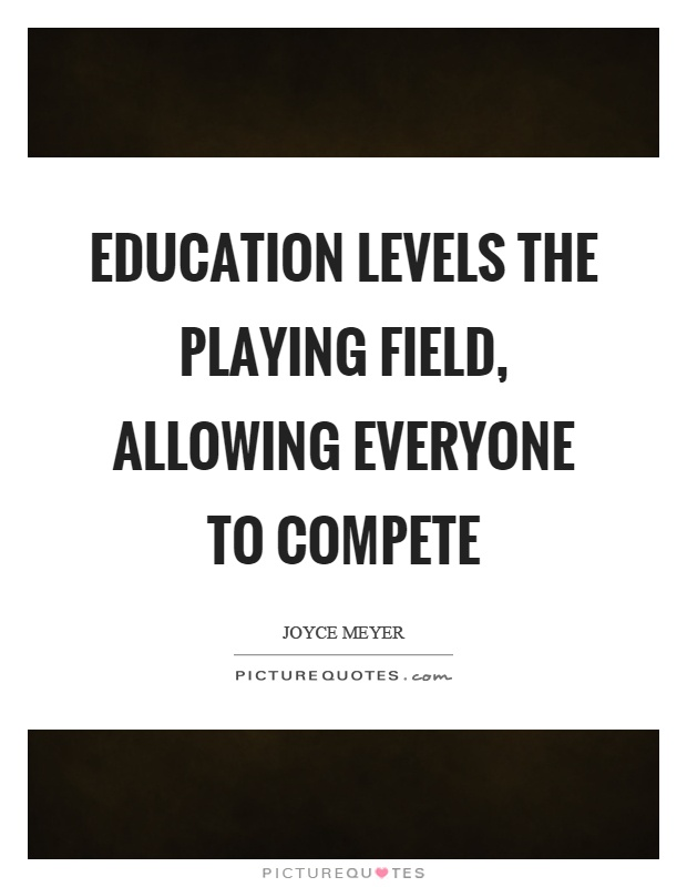 Education levels the playing field, allowing everyone to compete Picture Quote #1