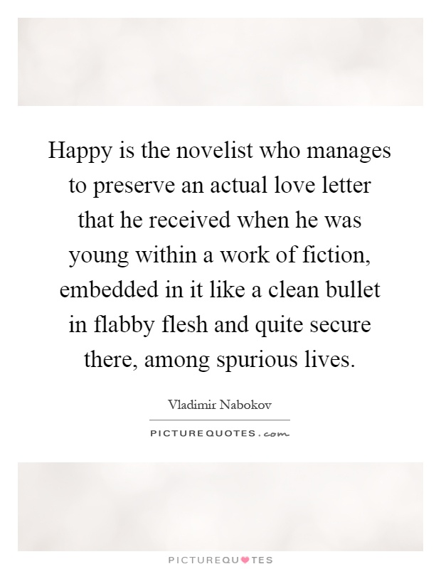 Happy is the novelist who manages to preserve an actual love letter that he received when he was young within a work of fiction, embedded in it like a clean bullet in flabby flesh and quite secure there, among spurious lives Picture Quote #1