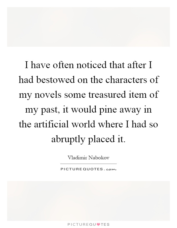 I have often noticed that after I had bestowed on the characters of my novels some treasured item of my past, it would pine away in the artificial world where I had so abruptly placed it Picture Quote #1