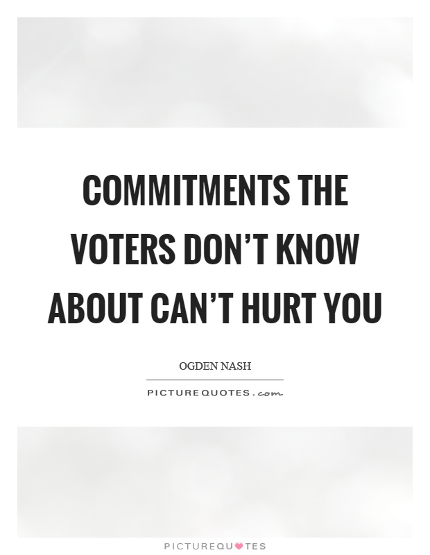 Commitments the voters don't know about can't hurt you Picture Quote #1