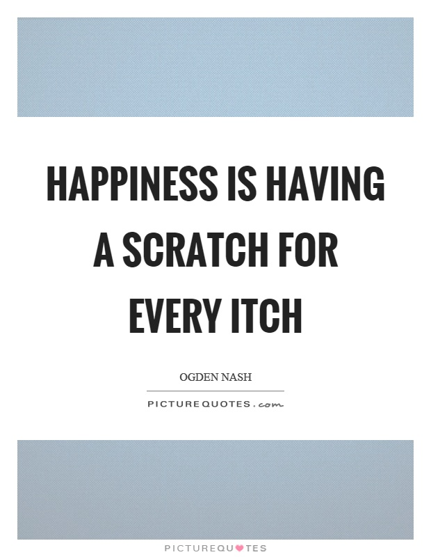 Happiness is having a scratch for every itch Picture Quote #1