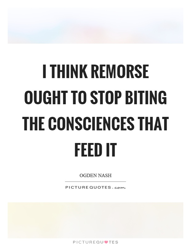 I think remorse ought to stop biting the consciences that feed it Picture Quote #1