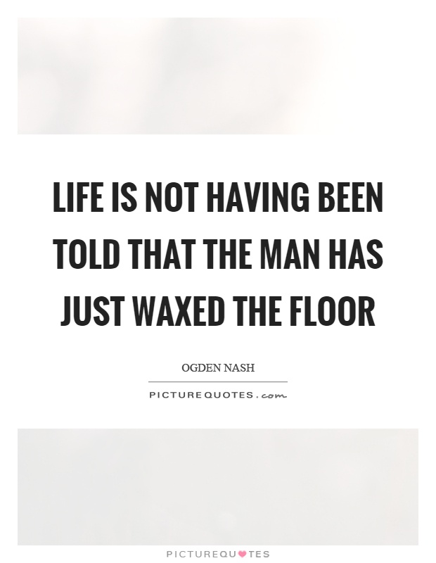Life is not having been told that the man has just waxed the floor Picture Quote #1