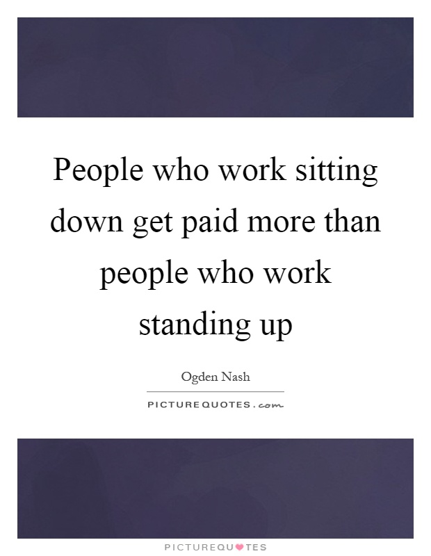 People who work sitting down get paid more than people who work standing up Picture Quote #1