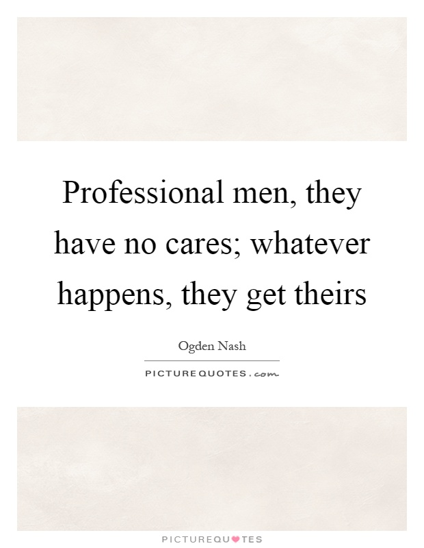Professional men, they have no cares; whatever happens, they get theirs Picture Quote #1