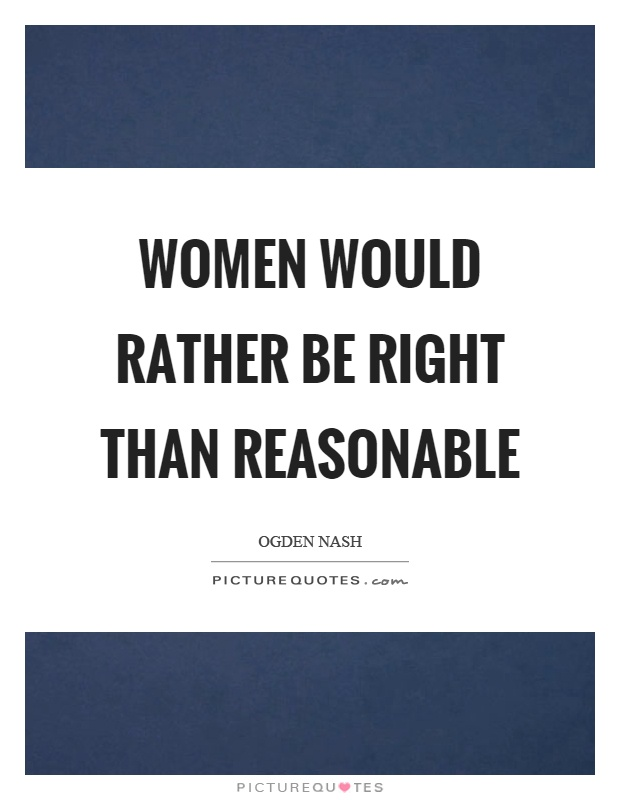 Women would rather be right than reasonable Picture Quote #1