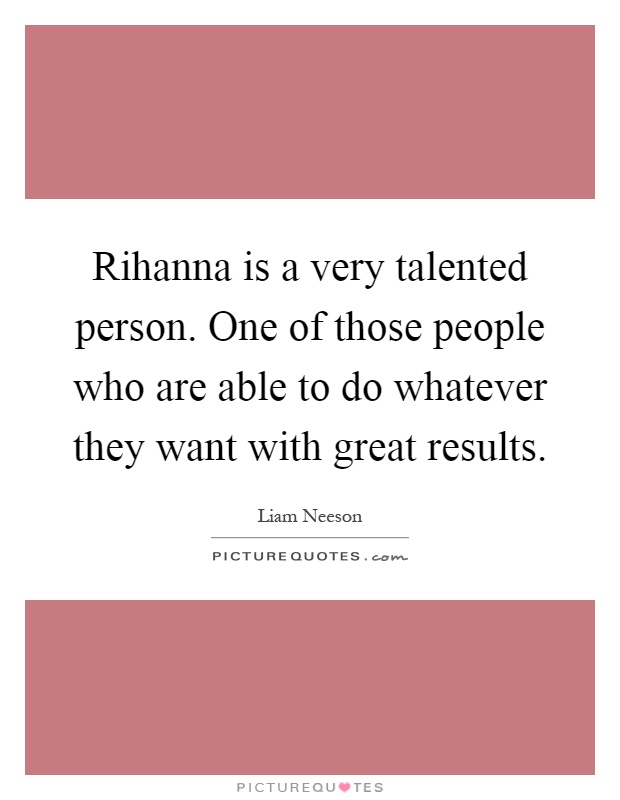 Rihanna is a very talented person. One of those people who are able to do whatever they want with great results Picture Quote #1