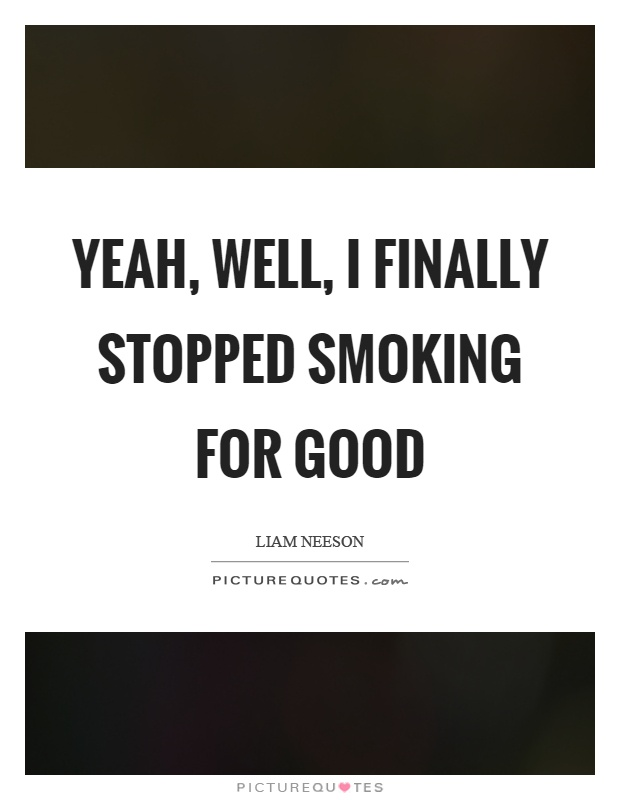 Yeah, well, I finally stopped smoking for good Picture Quote #1